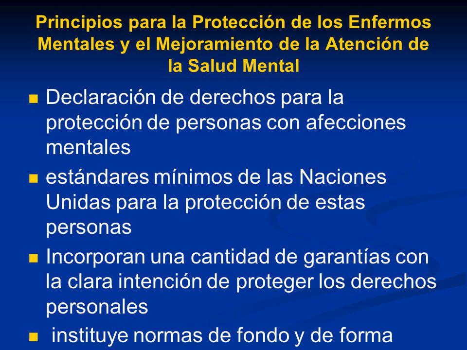 Principios para la Protección de los Enfermos Mentales y el Mejoramiento de la Atención de la Salud Mental Declaración de derechos para la protección de personas con afecciones mentales estándares mínimos de las Naciones Unidas para la protección de estas personas Incorporan una cantidad de garantías con la clara intención de proteger los derechos personales instituye normas de fondo y de forma