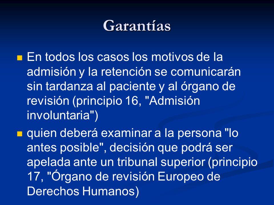Garantías En todos los casos los motivos de la admisión y la retención se comunicarán sin tardanza al paciente y al órgano de revisión (principio 16, Admisión involuntaria ) quien deberá examinar a la persona lo antes posible , decisión que podrá ser apelada ante un tribunal superior (principio 17, Órgano de revisión Europeo de Derechos Humanos)