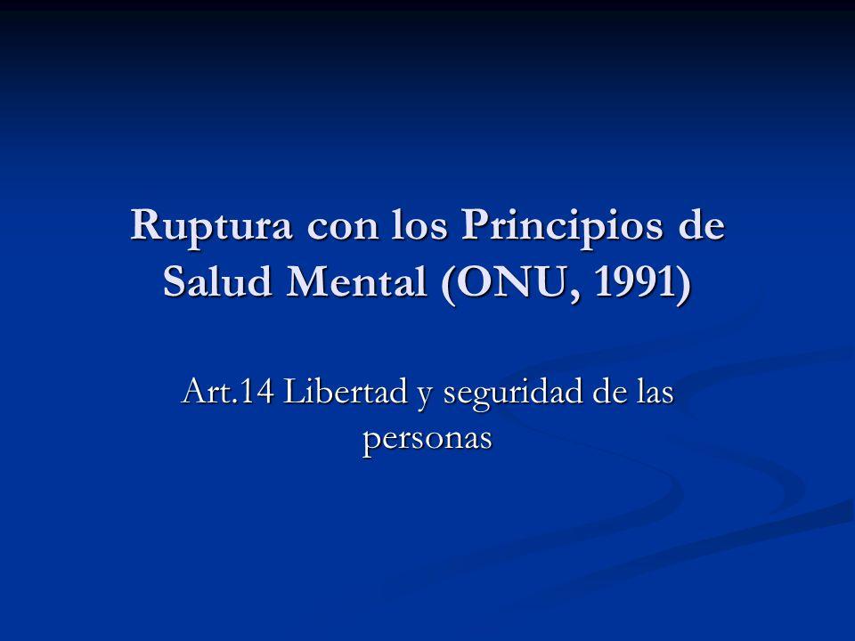 Ruptura con los Principios de Salud Mental (ONU, 1991) Art.14 Libertad y seguridad de las personas