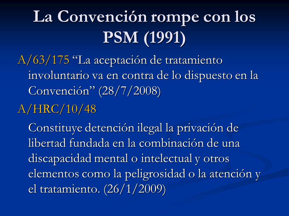 La Convención rompe con los PSM (1991) A/63/175 La aceptación de tratamiento involuntario va en contra de lo dispuesto en la Convención (28/7/2008) A/HRC/10/48 Constituye detención ilegal la privación de libertad fundada en la combinación de una discapacidad mental o intelectual y otros elementos como la peligrosidad o la atención y el tratamiento.