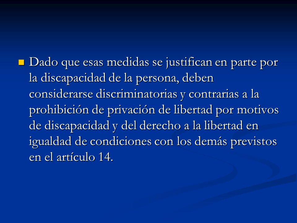Dado que esas medidas se justifican en parte por la discapacidad de la persona, deben considerarse discriminatorias y contrarias a la prohibición de privación de libertad por motivos de discapacidad y del derecho a la libertad en igualdad de condiciones con los demás previstos en el artículo 14.