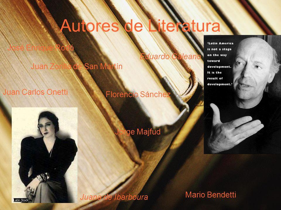 Autores de Literatura José Enrique Rodó Juan Zorilla de San Martín Mario Bendetti Jorge Majfud Eduardo Galeano Juana de Ibarboura Juan Carlos Onetti Florencio Sánchez