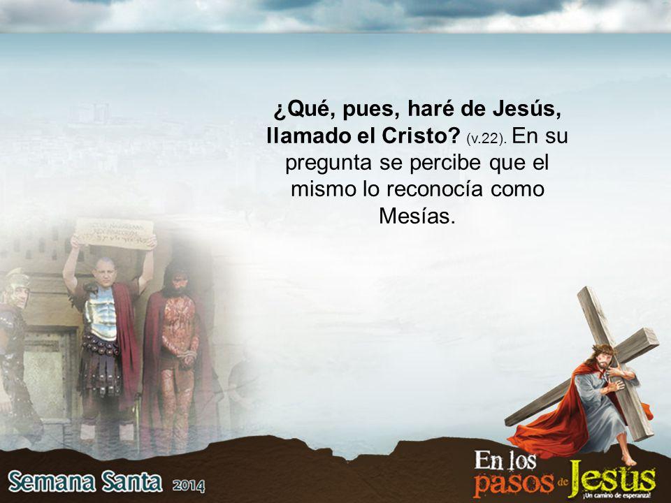 ¿Qué, pues, haré de Jesús, llamado el Cristo. (v.22).