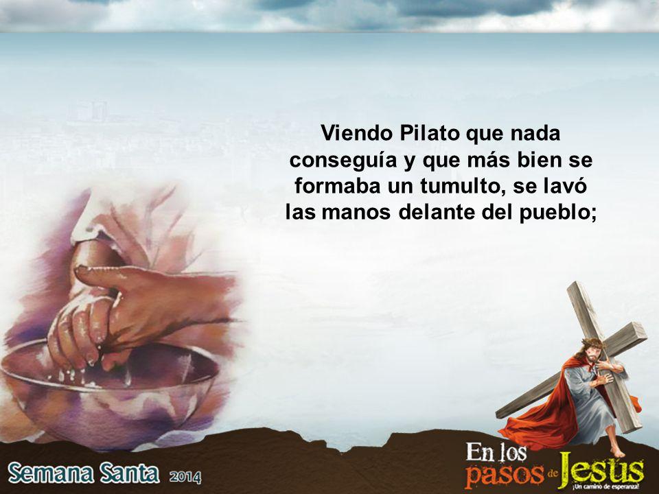Viendo Pilato que nada conseguía y que más bien se formaba un tumulto, se lavó las manos delante del pueblo;