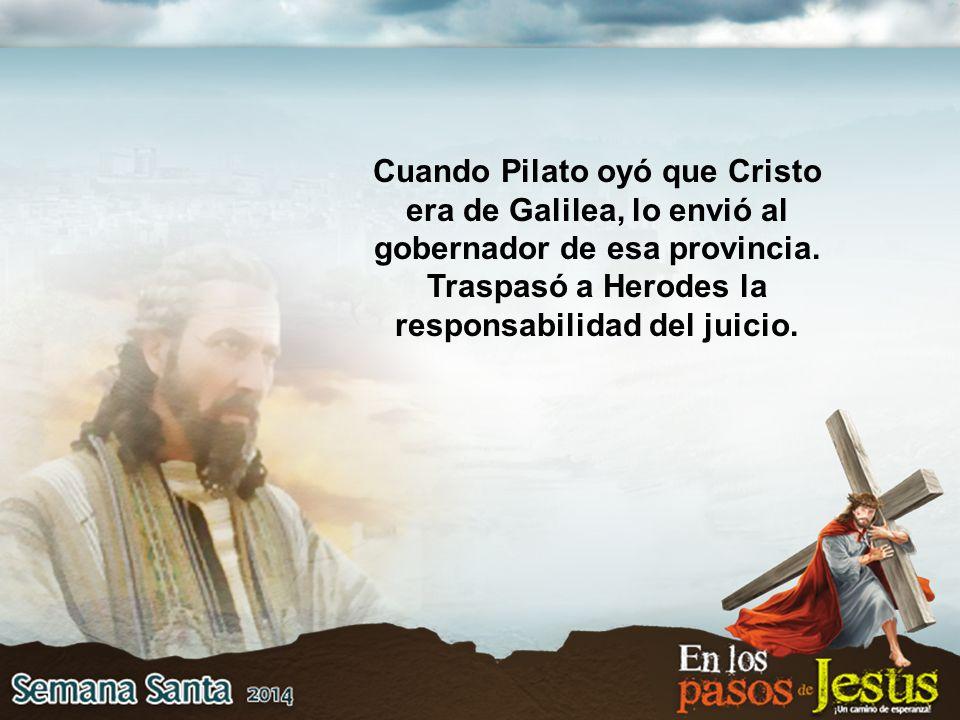 Cuando Pilato oyó que Cristo era de Galilea, lo envió al gobernador de esa provincia.