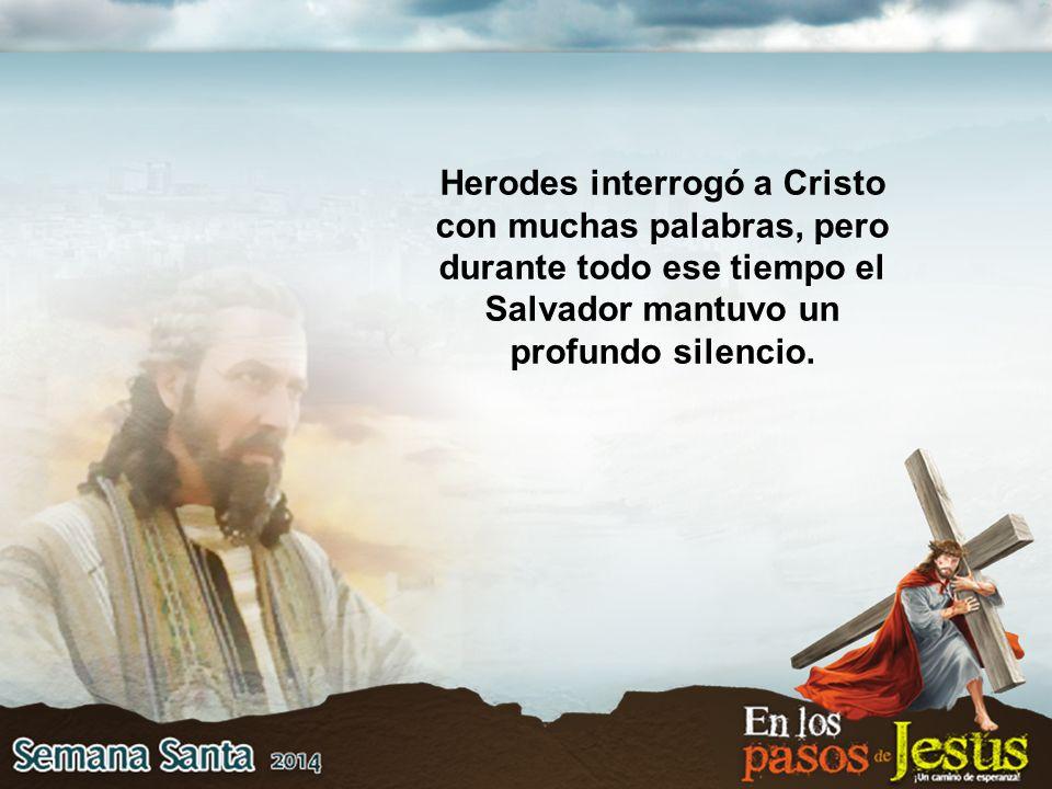 Herodes interrogó a Cristo con muchas palabras, pero durante todo ese tiempo el Salvador mantuvo un profundo silencio.