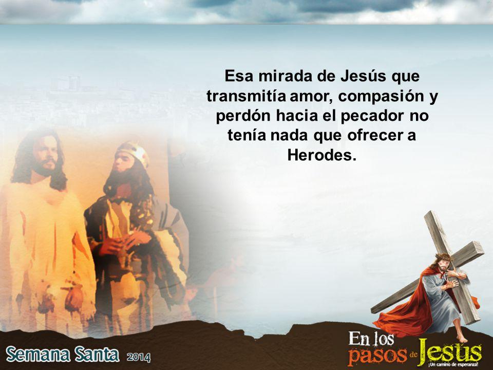 Esa mirada de Jesús que transmitía amor, compasión y perdón hacia el pecador no tenía nada que ofrecer a Herodes.