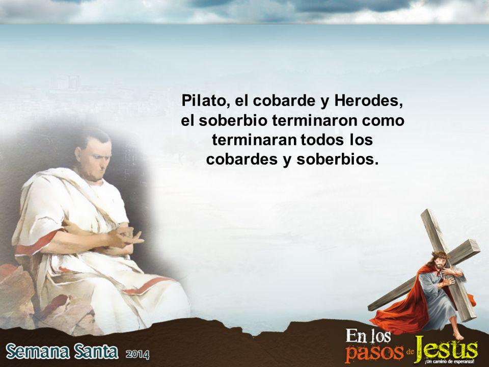 Pilato, el cobarde y Herodes, el soberbio terminaron como terminaran todos los cobardes y soberbios.