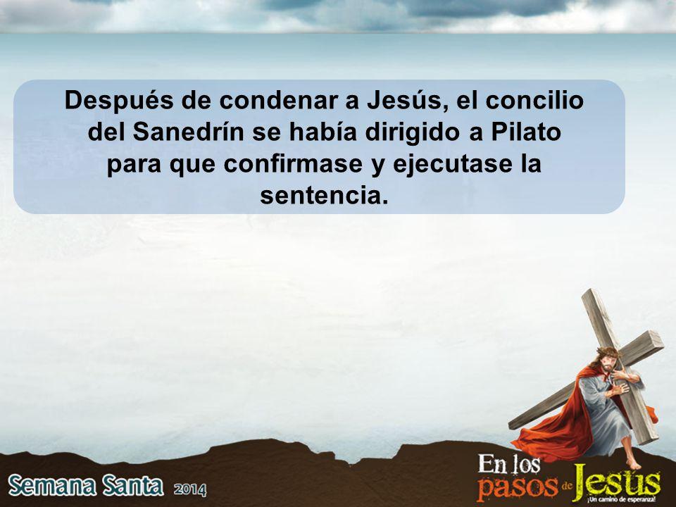 Después de condenar a Jesús, el concilio del Sanedrín se había dirigido a Pilato para que confirmase y ejecutase la sentencia.
