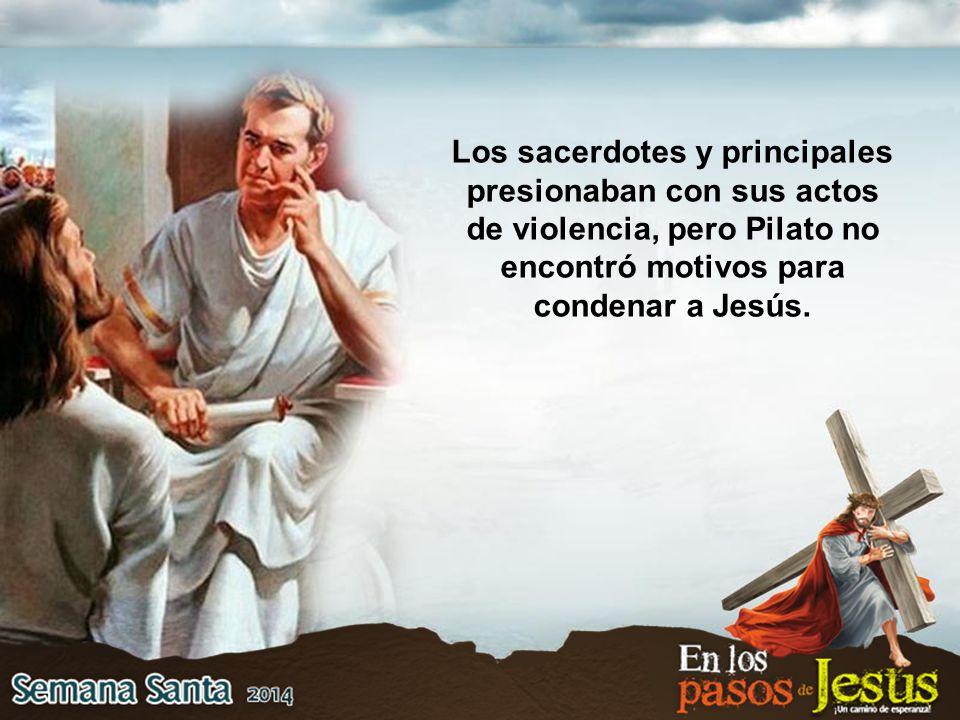 Los sacerdotes y principales presionaban con sus actos de violencia, pero Pilato no encontró motivos para condenar a Jesús.