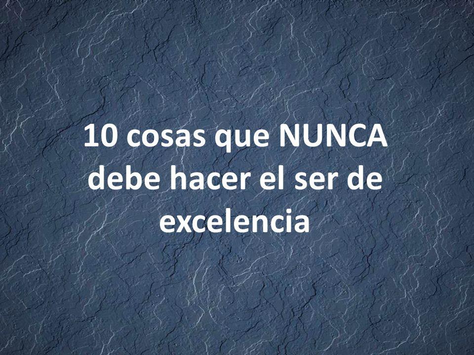 10 cosas que NUNCA debe hacer el ser de excelencia