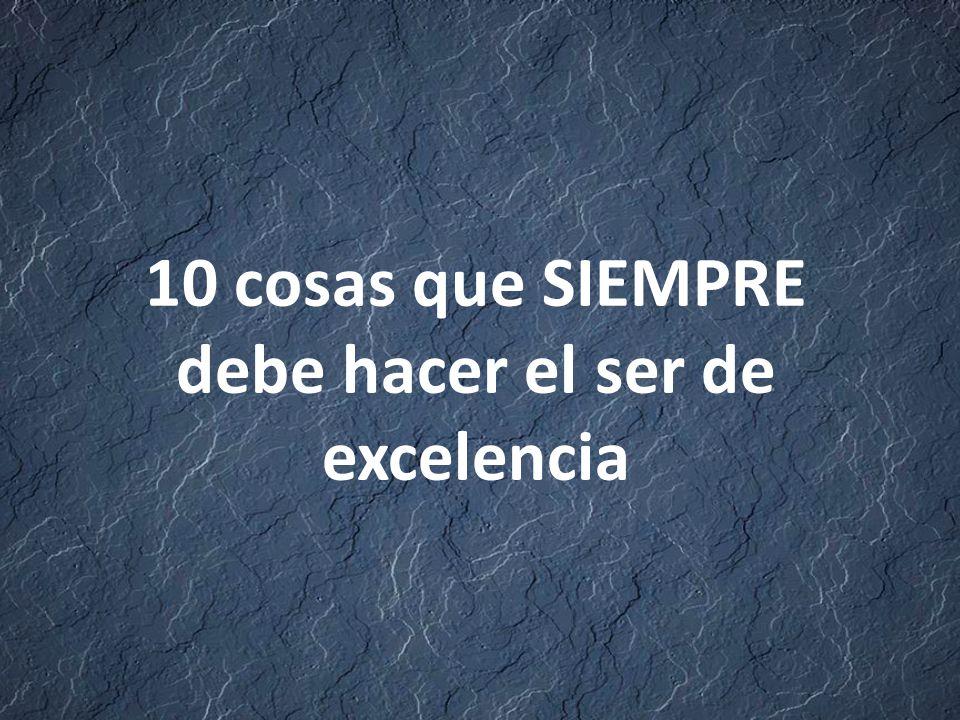 10 cosas que SIEMPRE debe hacer el ser de excelencia