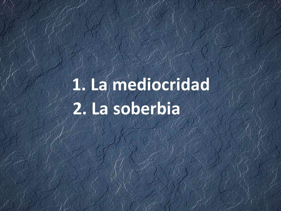 1. La mediocridad 2. La soberbia
