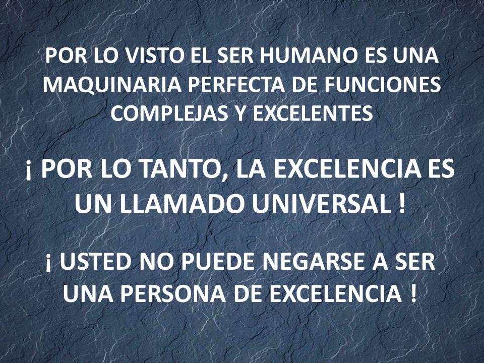 POR LO VISTO EL SER HUMANO ES UNA MAQUINARIA PERFECTA DE FUNCIONES COMPLEJAS Y EXCELENTES ¡ POR LO TANTO, LA EXCELENCIA ES UN LLAMADO UNIVERSAL .