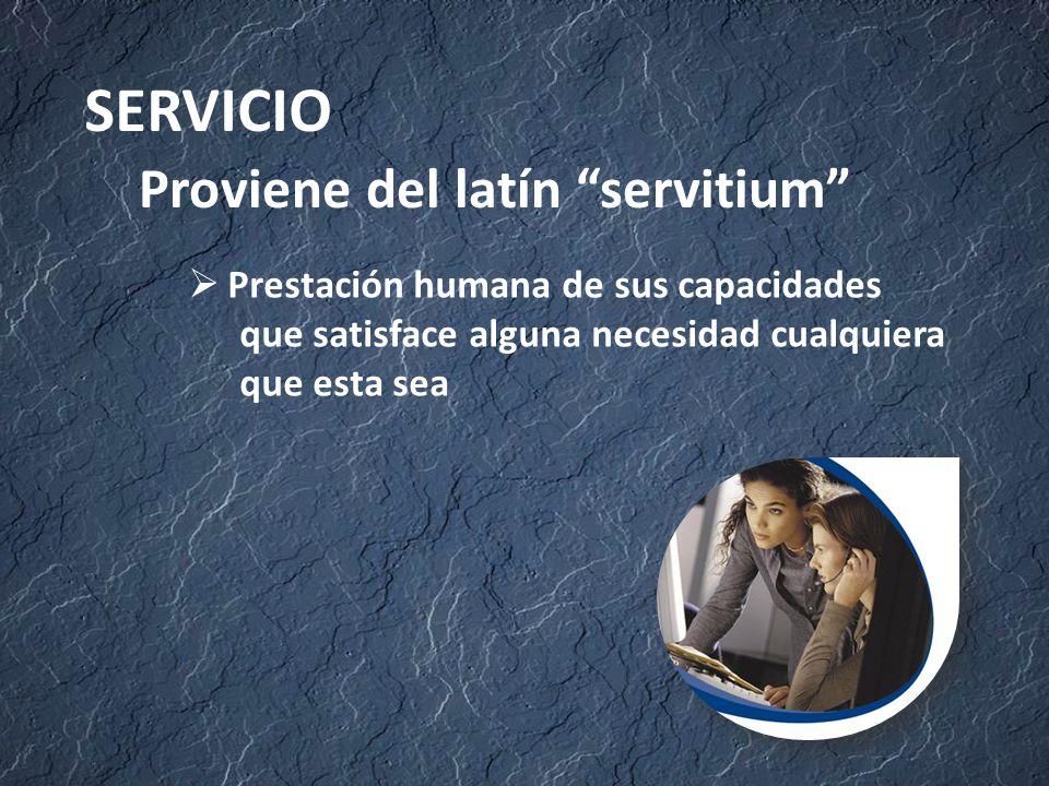 Proviene del latín servitium SERVICIO  Prestación humana de sus capacidades que satisface alguna necesidad cualquiera que esta sea