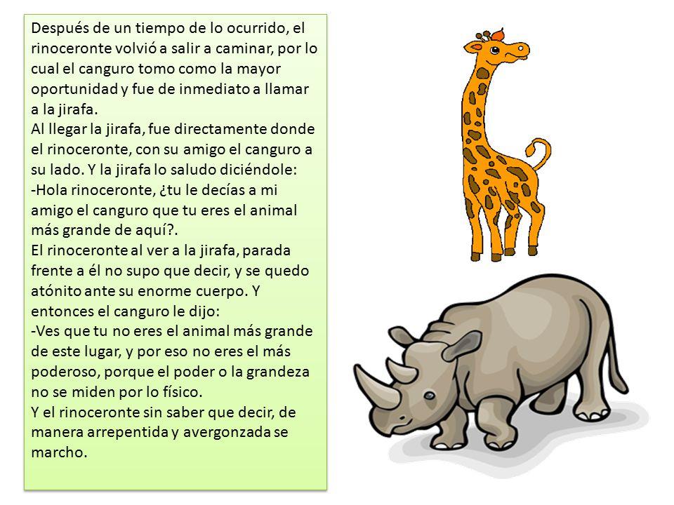 Después de un tiempo de lo ocurrido, el rinoceronte volvió a salir a caminar, por lo cual el canguro tomo como la mayor oportunidad y fue de inmediato a llamar a la jirafa.
