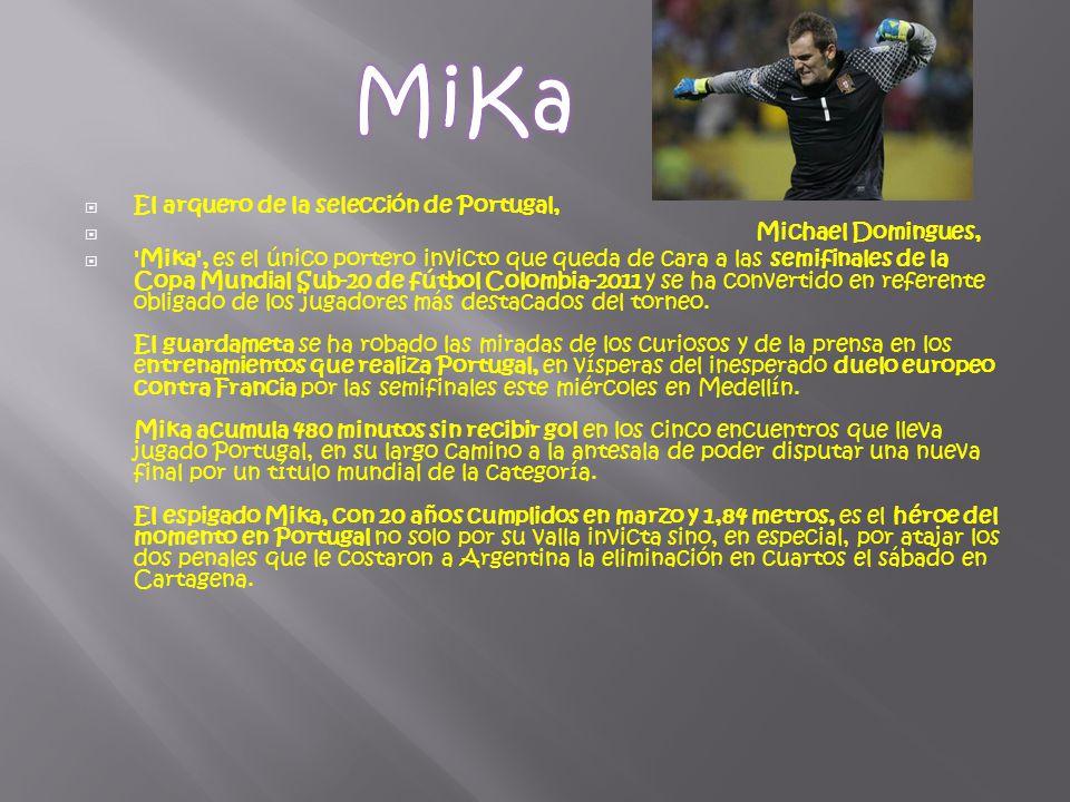  El arquero de la selección de Portugal,  Michael Domingues,  Mika , es el único portero invicto que queda de cara a las semifinales de la Copa Mundial Sub-20 de fútbol Colombia-2011 y se ha convertido en referente obligado de los jugadores más destacados del torneo.