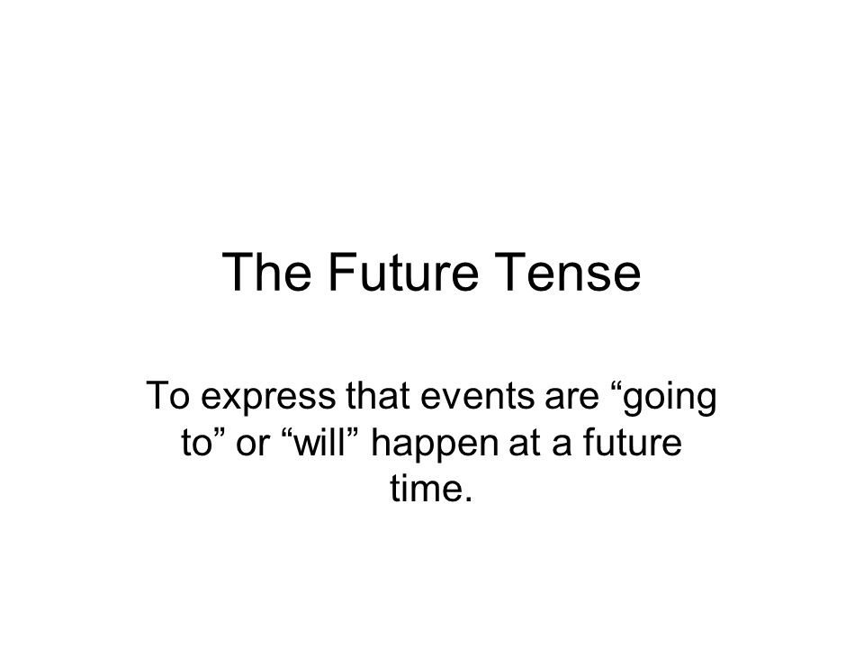 The Future Tense To express that events are going to or will happen at a future time.