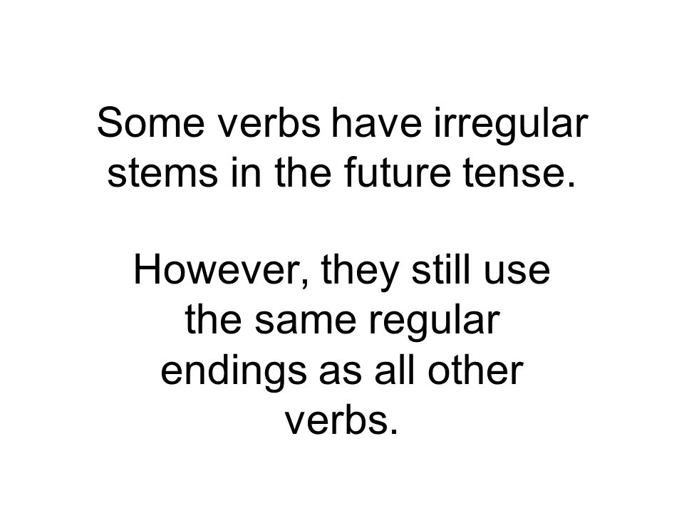 Some verbs have irregular stems in the future tense.