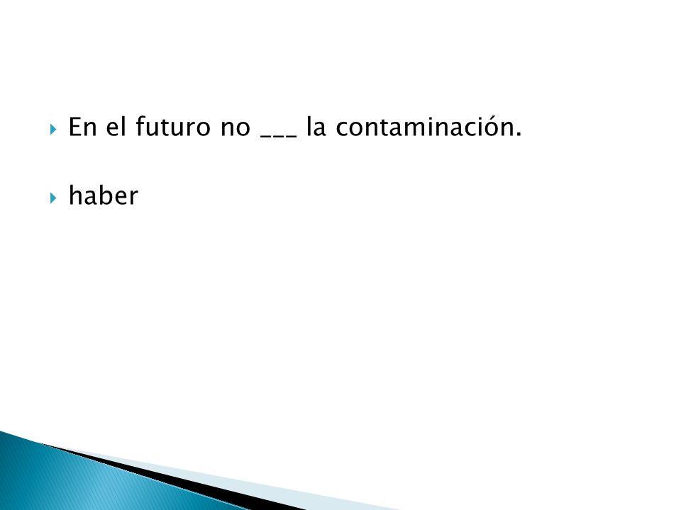  En el futuro no ___ la contaminación.  haber