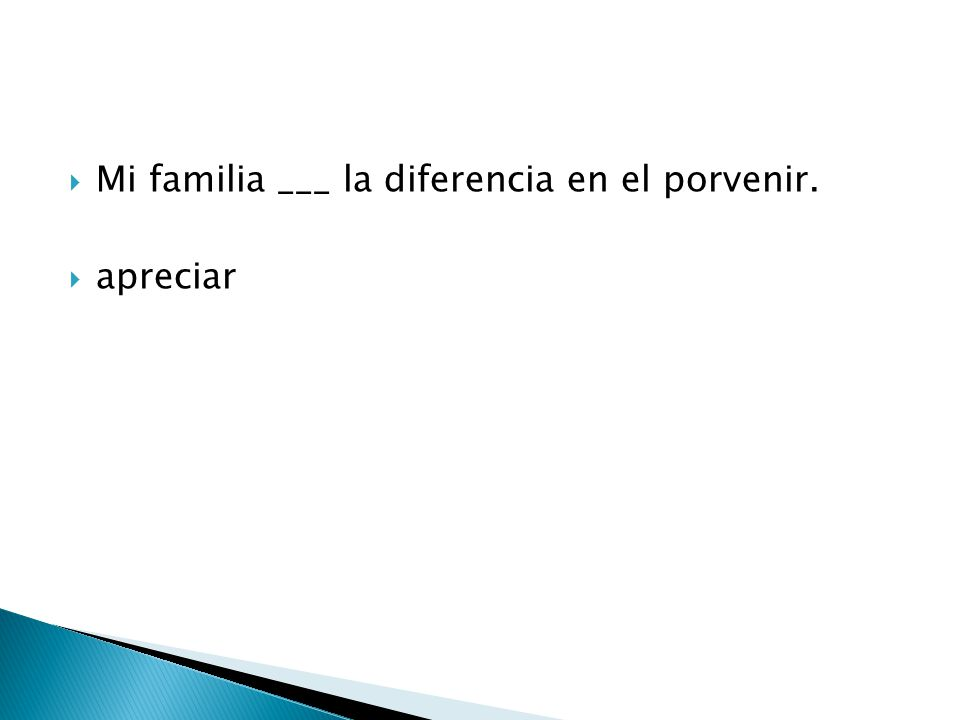  Mi familia ___ la diferencia en el porvenir.  apreciar