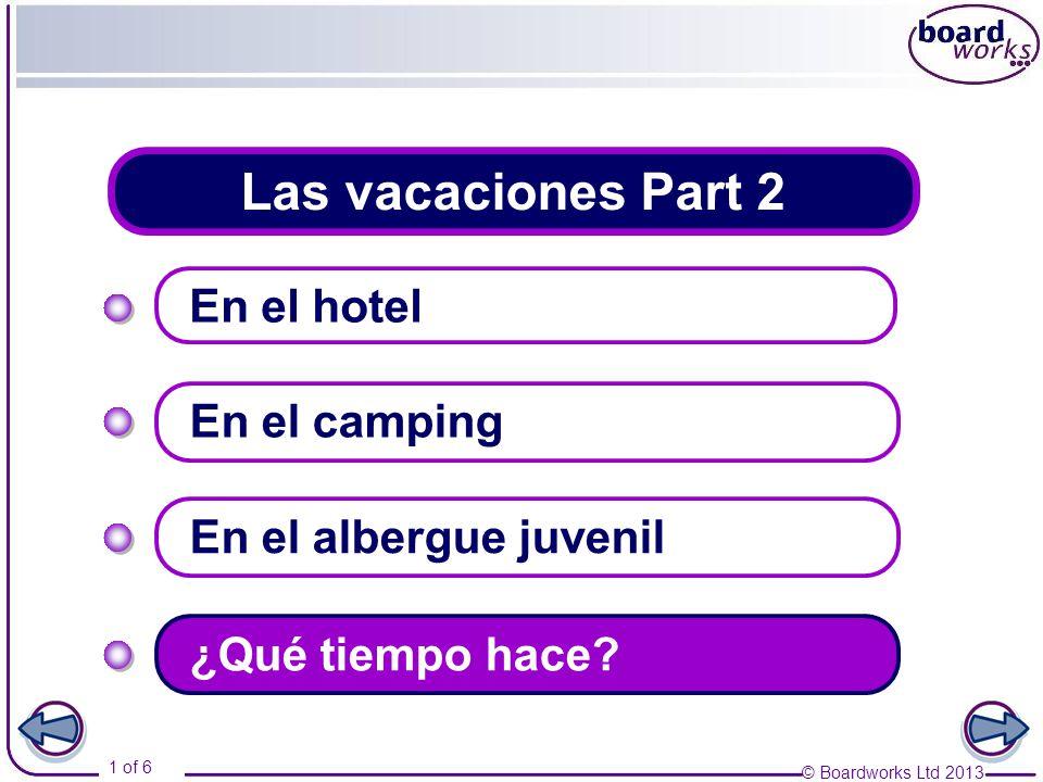 © Boardworks Ltd 2013 1 of 6 Las vacaciones Part 2 En el hotel En el camping En el albergue juvenil ¿Qué tiempo hace