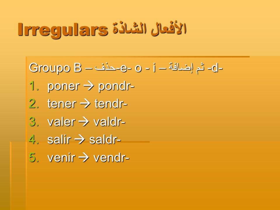 Irregulars الأفعال الشاذة Groupo B –حذف -e- o - i – ثم إضافة -d- 1.poner  pondr- 2.tener  tendr- 3.valer  valdr- 4.salir  saldr- 5.venir  vendr-