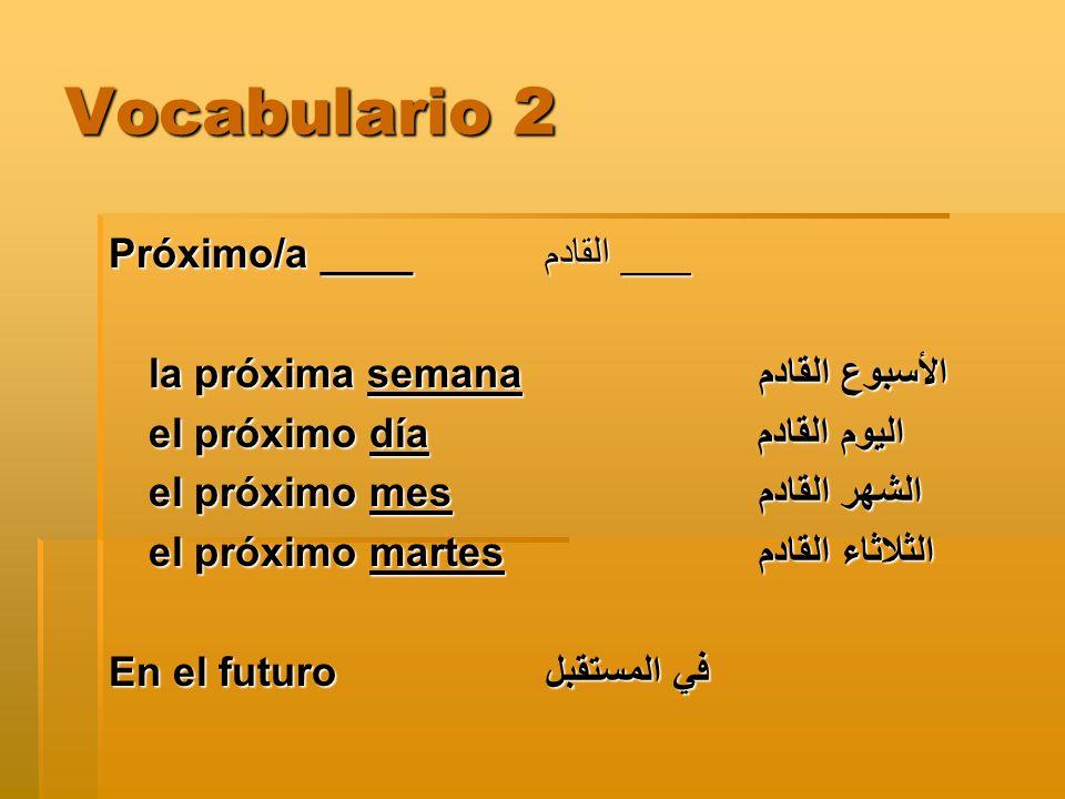 Vocabulario 2 Próximo/a ____القادم ___ la próxima semana الأسبوع القادم el próximo día اليوم القادم el próximo mes الشهر القادم el próximo martes الثلاثاء القادم En el futuroفي المستقبل