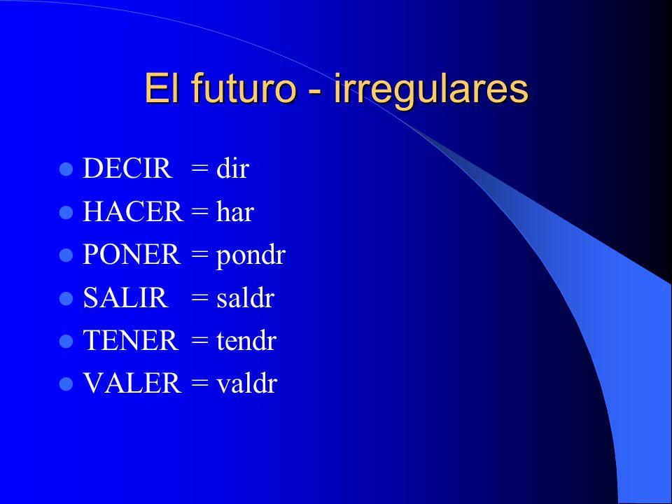 El futuro - irregulares DECIR= dir HACER= har PONER= pondr SALIR= saldr TENER= tendr VALER= valdr