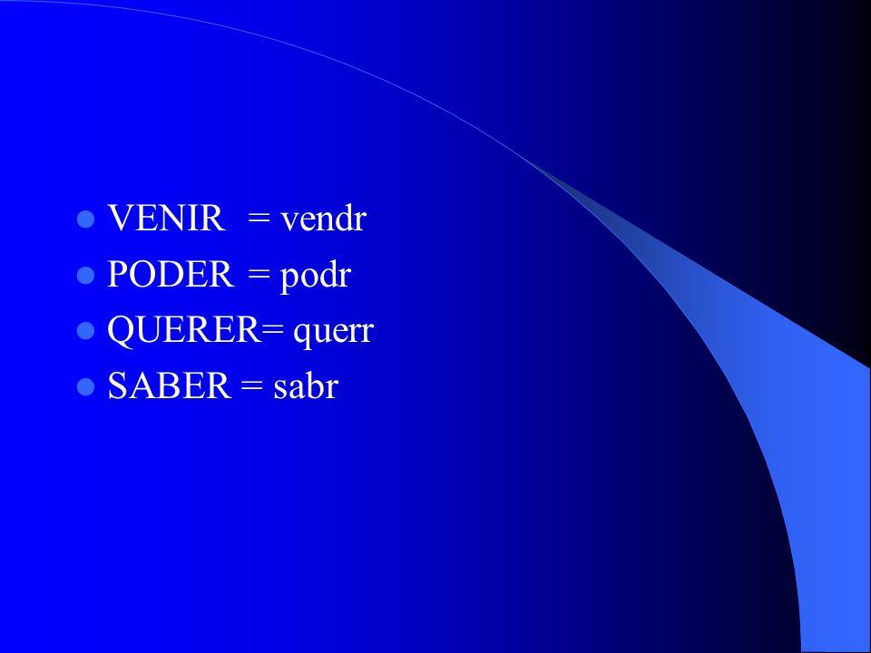 VENIR= vendr PODER= podr QUERER= querr SABER = sabr