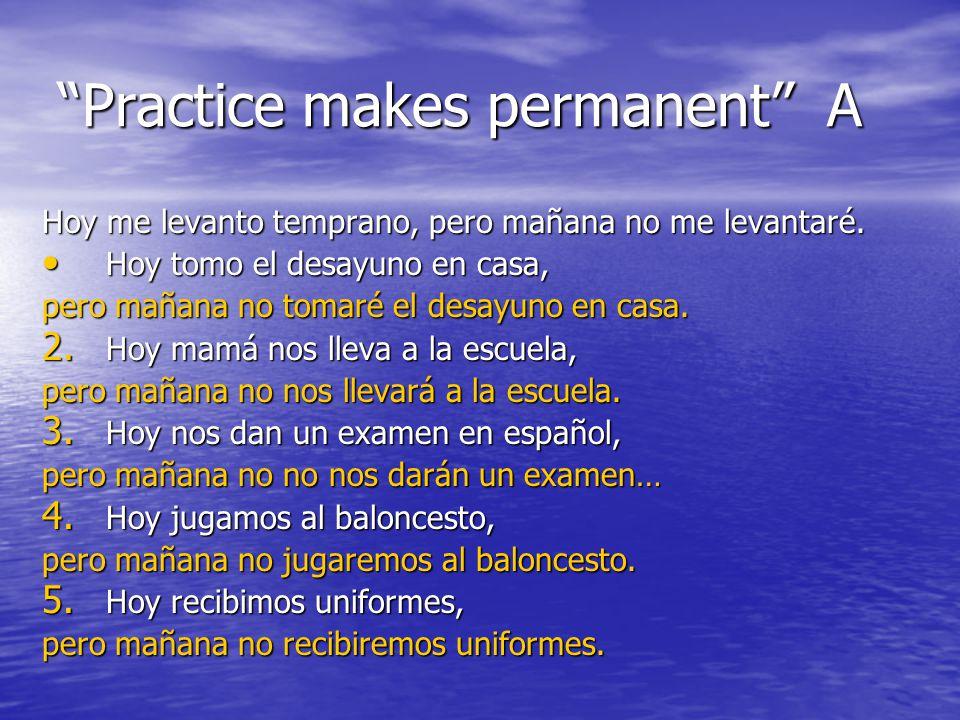 Practice makes permanent A Hoy me levanto temprano, pero mañana no me levantaré.