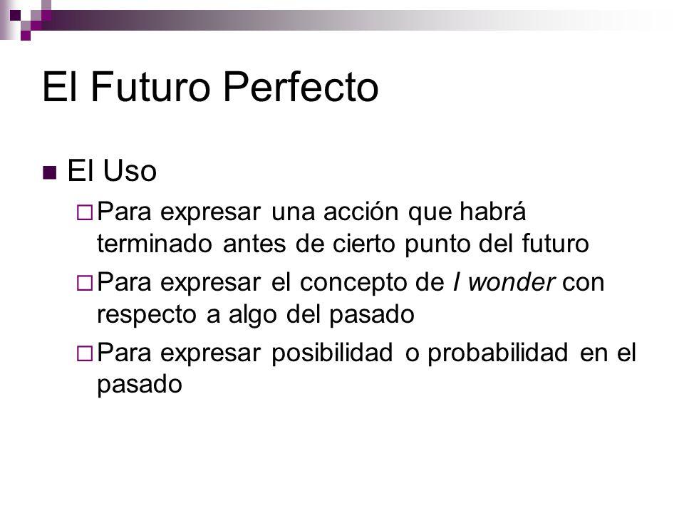 El Futuro Perfecto El Uso  Para expresar una acción que habrá terminado antes de cierto punto del futuro  Para expresar el concepto de I wonder con respecto a algo del pasado  Para expresar posibilidad o probabilidad en el pasado