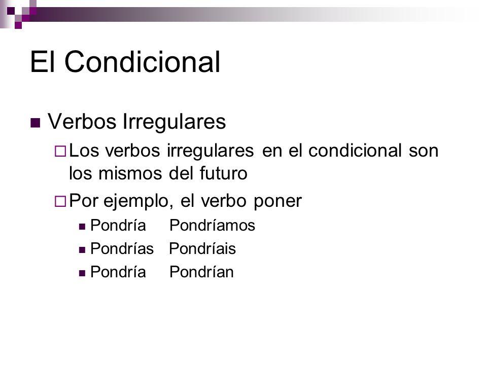 El Condicional Verbos Irregulares  Los verbos irregulares en el condicional son los mismos del futuro  Por ejemplo, el verbo poner Pondría Pondríamos Pondrías Pondríais Pondría Pondrían