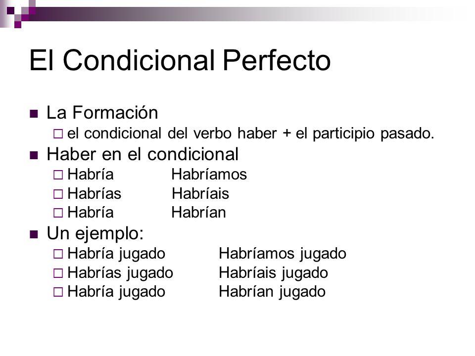 El Condicional Perfecto La Formación  el condicional del verbo haber + el participio pasado.