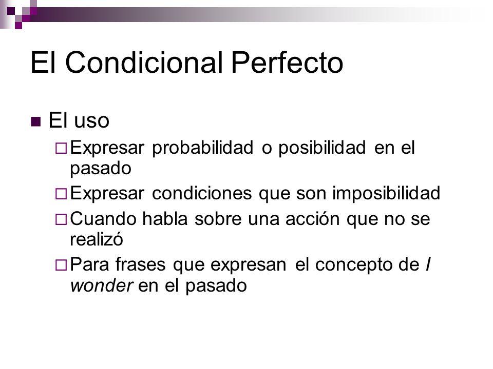 El Condicional Perfecto El uso  Expresar probabilidad o posibilidad en el pasado  Expresar condiciones que son imposibilidad  Cuando habla sobre una acción que no se realizó  Para frases que expresan el concepto de I wonder en el pasado
