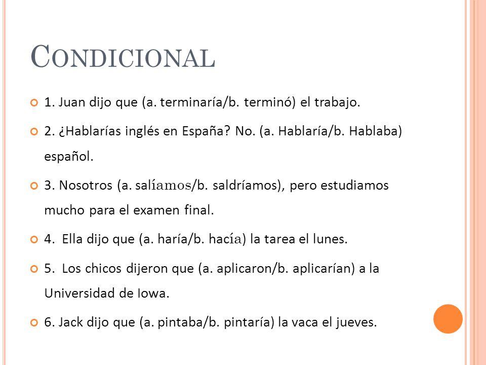 C ONDICIONAL 1. Juan dijo que (a. terminaría/b. terminó) el trabajo.