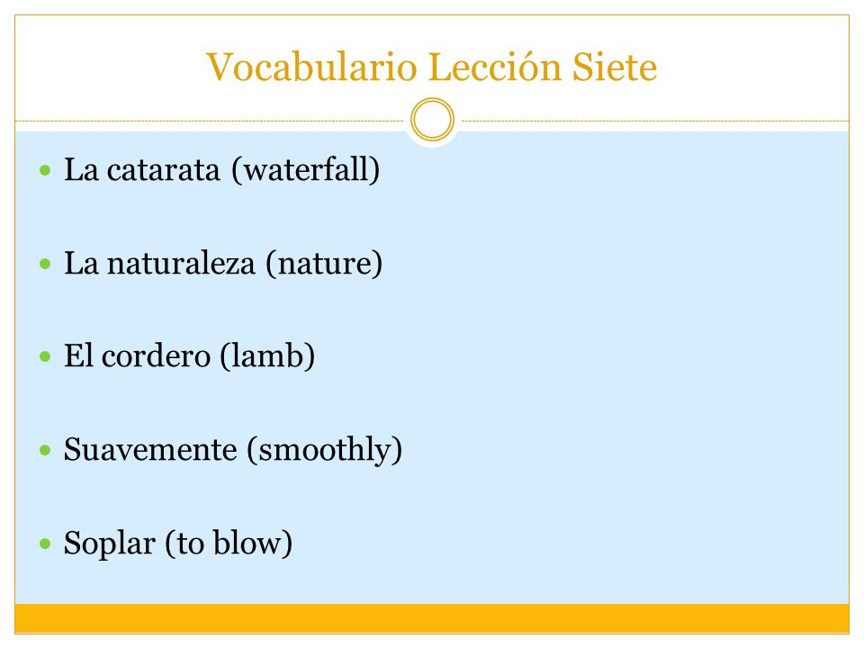 Vocabulario Lección Siete La catarata (waterfall) La naturaleza (nature) El cordero (lamb) Suavemente (smoothly) Soplar (to blow)