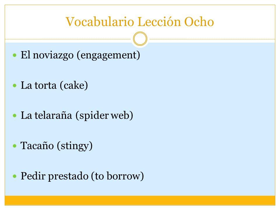 Vocabulario Lección Ocho El noviazgo (engagement) La torta (cake) La telaraña (spider web) Tacaño (stingy) Pedir prestado (to borrow)