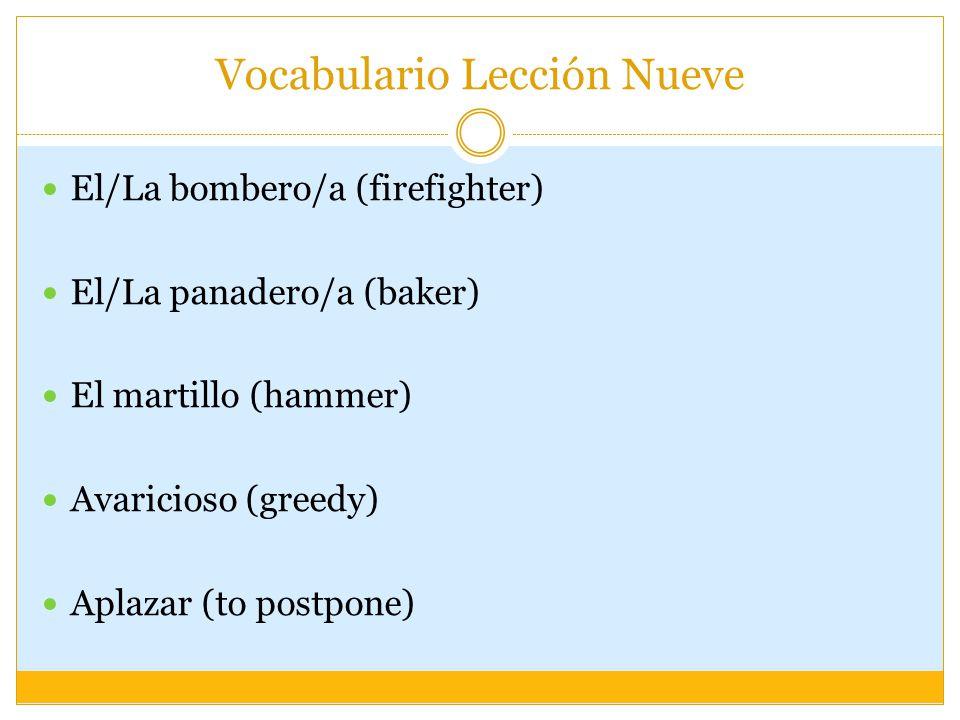 Vocabulario Lección Nueve El/La bombero/a (firefighter) El/La panadero/a (baker) El martillo (hammer) Avaricioso (greedy) Aplazar (to postpone)