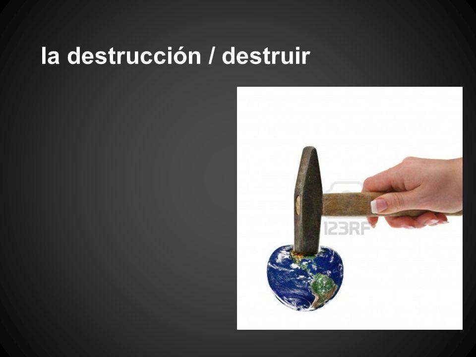la destrucción / destruir
