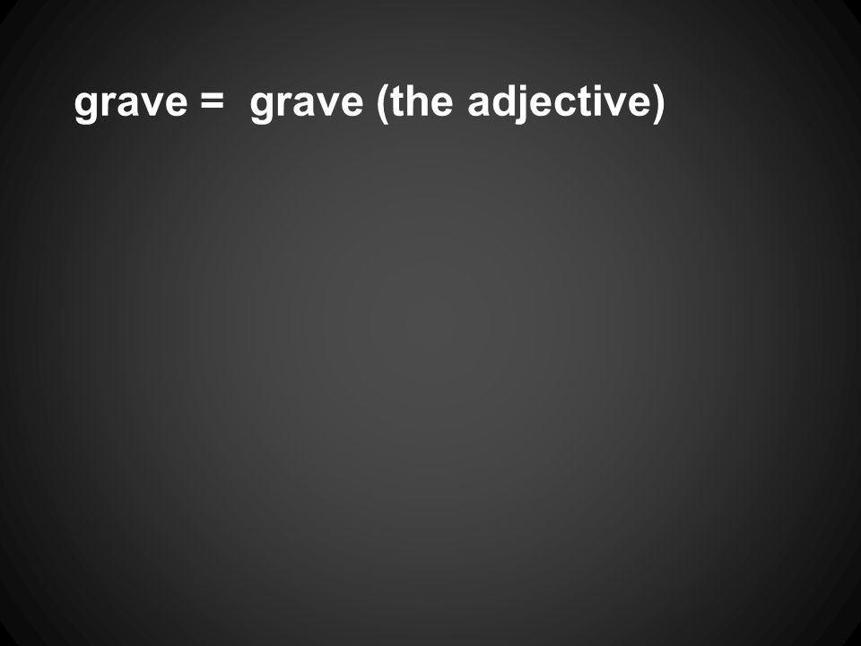 grave = grave (the adjective)