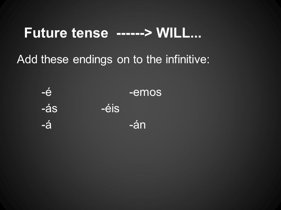 Future tense ------> WILL... Add these endings on to the infinitive: -é-emos -ás-éis -á-án