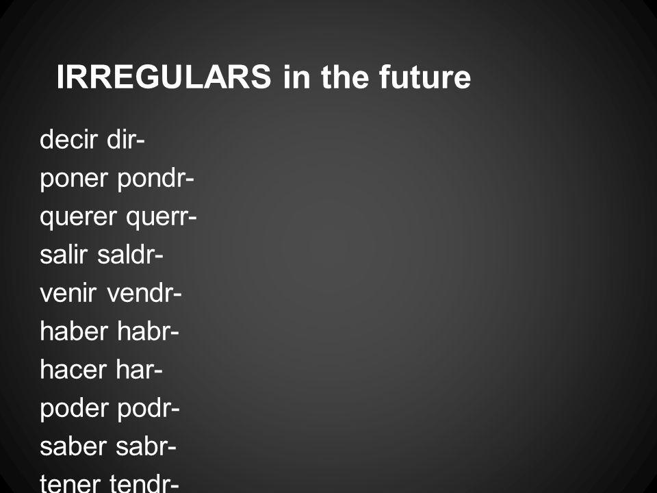 IRREGULARS in the future decir dir- poner pondr- querer querr- salir saldr- venir vendr- haber habr- hacer har- poder podr- saber sabr- tener tendr-
