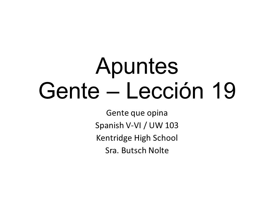 Apuntes Gente – Lección 19 Gente que opina Spanish V-VI / UW 103 Kentridge High School Sra.