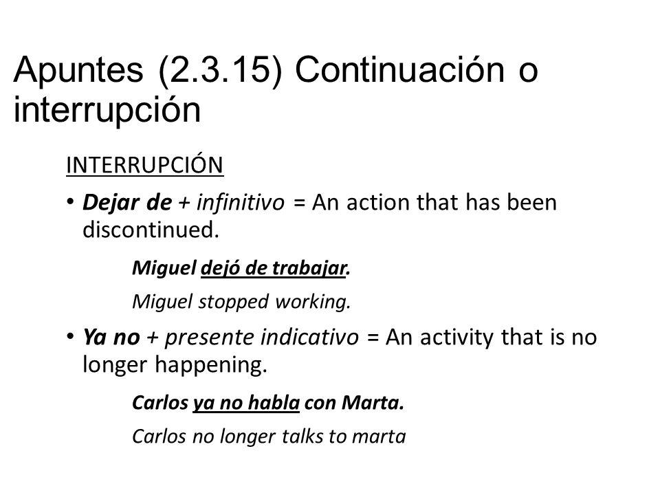 Apuntes (2.3.15) Continuación o interrupción INTERRUPCIÓN Dejar de + infinitivo = An action that has been discontinued.