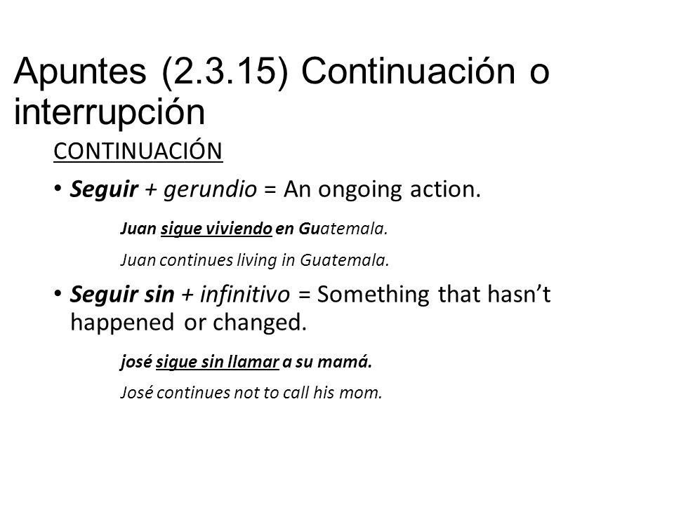 Apuntes (2.3.15) Continuación o interrupción CONTINUACIÓN Seguir + gerundio = An ongoing action.