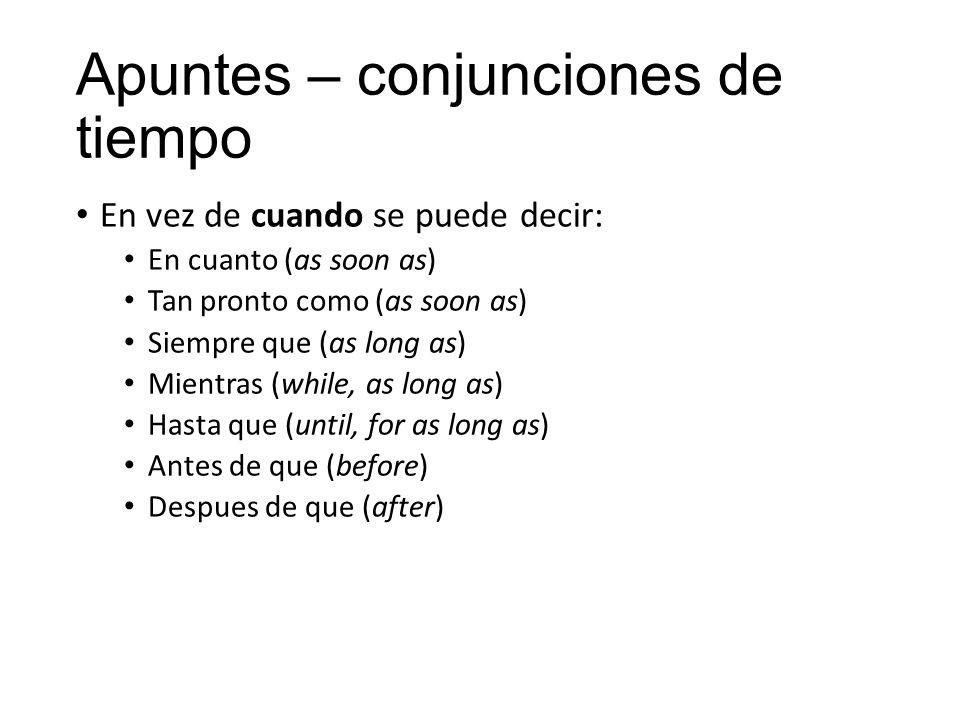 Apuntes – conjunciones de tiempo En vez de cuando se puede decir: En cuanto (as soon as) Tan pronto como (as soon as) Siempre que (as long as) Mientras (while, as long as) Hasta que (until, for as long as) Antes de que (before) Despues de que (after)