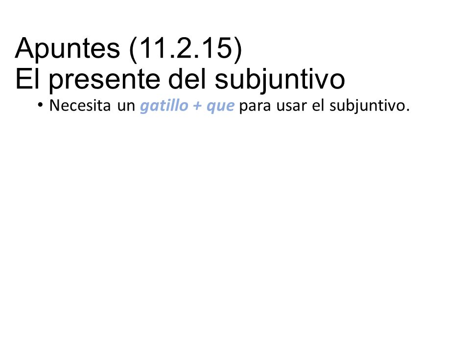 Apuntes (11.2.15) El presente del subjuntivo Necesita un gatillo + que para usar el subjuntivo.
