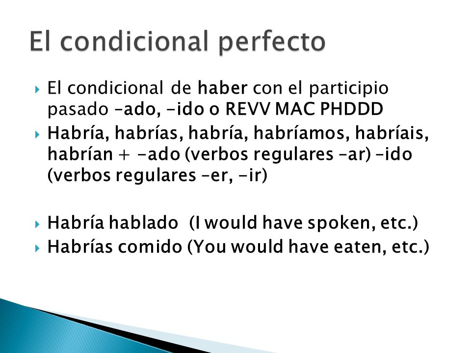  El condicional de haber con el participio pasado –ado, -ido o REVV MAC PHDDD  Habría, habrías, habría, habríamos, habríais, habrían + -ado (verbos regulares –ar) –ido (verbos regulares –er, -ir)  Habría hablado (I would have spoken, etc.)  Habrías comido (You would have eaten, etc.)