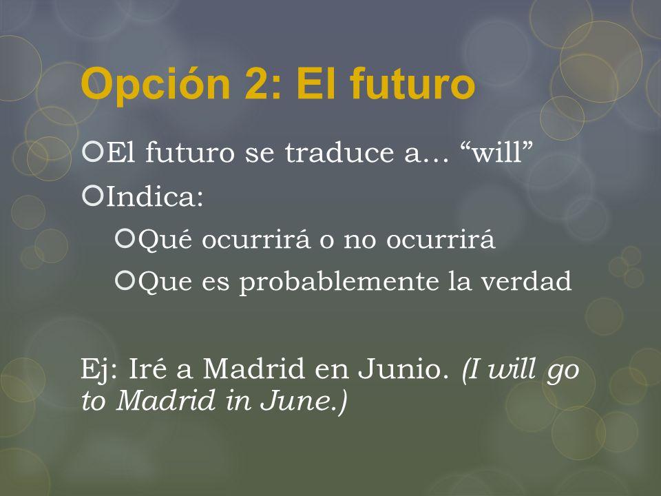 Opción 2: El futuro  El futuro se traduce a… will  Indica:  Qué ocurrirá o no ocurrirá  Que es probablemente la verdad Ej: Iré a Madrid en Junio.